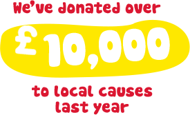 We've donated over £10,000 to local causes last year